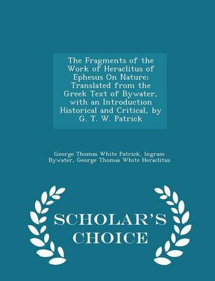 The Fragments of the Work of Heraclitus of Ephesus on Nature; Translated from the Greek Text of Bywater, with an Introduction Historical and Critical, by G. T. W. Patrick - Scholar's Choice Edition by George Thomas White Patrick