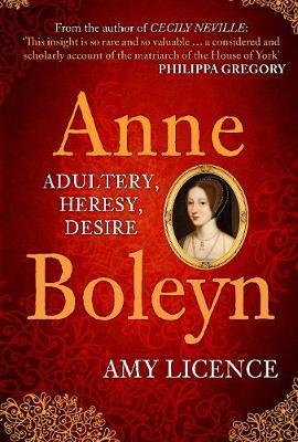 Anne Boleyn: Adultery, Heresy, Desire by Amy Licence