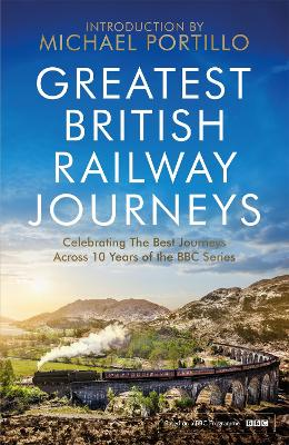 Greatest British Railway Journeys: Celebrating the greatest journeys from the BBC's beloved railway travel series by Michael Portillo
