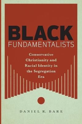 Black Fundamentalists: Conservative Christianity and Racial Identity in the Segregation Era by Daniel R. Bare