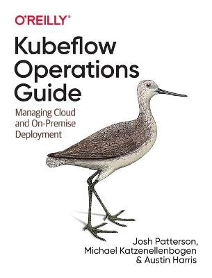 Kubeflow Operations Guide: Managing On-Premises, Cloud, and Hybrid Deployment by Josh Patterson