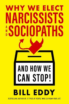 Why We Elect Narcissists and Sociopaths?and How We Can Stop by Bill Eddy