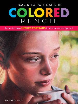 Realistic Portraits in Colored Pencil: Learn to draw lifelike portraits in vibrant colored pencil by Karen Hull