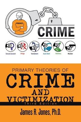 Primary Theories of Crime and Victimization: Third Edition by James R Jones