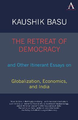The Retreat of Democracy and Other Itinerant Essays on Globalization, Economics, and India by Kaushik Basu