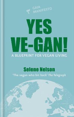 Yes Ve-gan!: A blueprint for vegan living by Selene Nelson