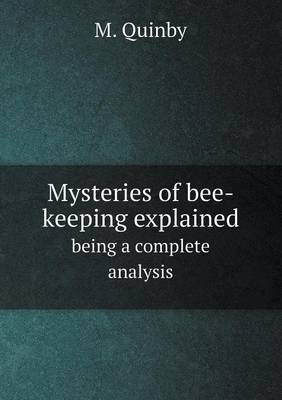 Mysteries of Bee-Keeping Explained Being a Complete Analysis by M Quinby