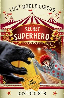 Secret Superhero: The Lost World Circus Book 3 by Justin D'Ath