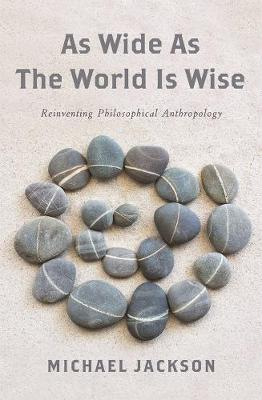 As Wide as the World Is Wise: Reinventing Philosophical Anthropology by Michael Jackson