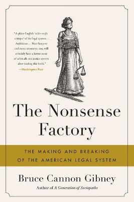 The Nonsense Factory: The Making and Breaking of the American Legal System by Bruce Cannon Gibney