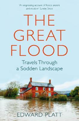 The Great Flood: Travels Through a Sodden Landscape by Edward Platt