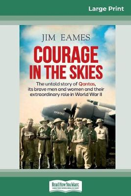 Courage in the Skies: The untold story of Qantas, its brave men and women and their extraordinary role in World War II (16pt Large Print Edition) by Jim Eames