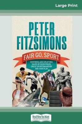 Fair Go, Sport: Inspiring and uplifting tales of the good folks, great sportsmanship and fair play (16pt Large Print Edition) by Peter FitzSimons