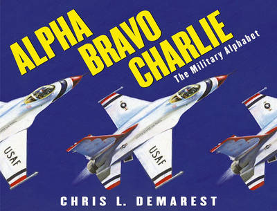 Alpha Bravo Charlie: The Military Alphabet by Chris L. Demarest