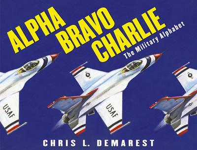 Alpha Bravo Charlie: The Military Alphabet by Chris L. Demarest