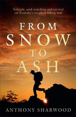 From Snow to Ash: Solitude, soul-searching and survival on Australia's toughest hiking trail book