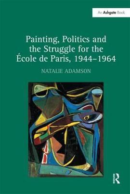 Painting, Politics and the Struggle for the Ecole de Paris, 1944-1964 by Natalie Adamson