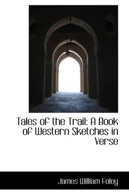 Tales of the Trail: A Book of Western Sketches in Verse by James William Foley