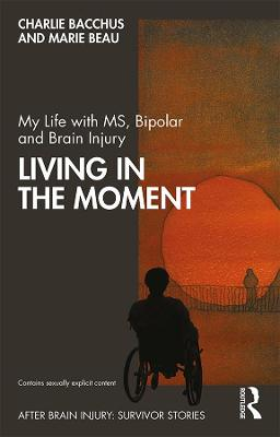 My Life with MS, Bipolar and Brain Injury: Living in the Moment book