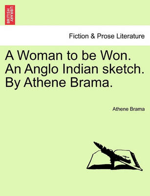 A Woman to Be Won. an Anglo Indian Sketch. by Athene Brama. by Athene Brama