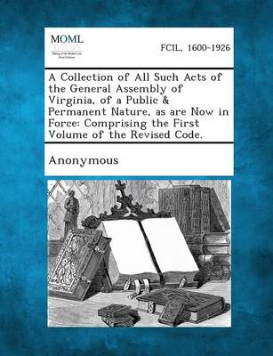 A Collection of All Such Acts of the General Assembly of Virginia, of a Public & Permanent Nature, as Are Now in Force: Comprising the First Volume by Published Pursuant to an Act of the Gene