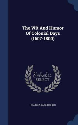 The Wit and Humor of Colonial Days (1607-1800) by Carl Holliday