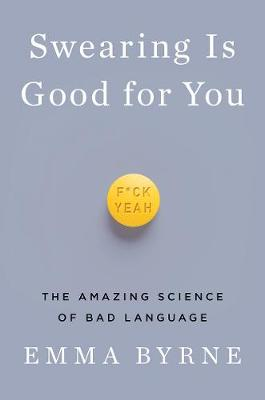 Swearing Is Good for You - The Amazing Science of Bad Language by Emma Byrne