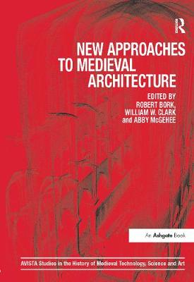 New Approaches to Medieval Architecture by Robert Bork