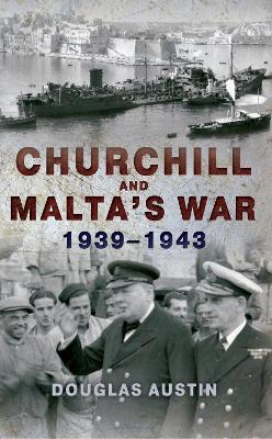 Churchill and Malta's War 1939-1943 by Douglas Austin