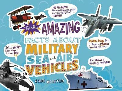 Totally Amazing Facts About Military Sea and Air Vehicles by Cari Meister