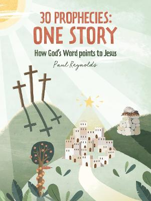 30 Prophecies: One Story: How God's Word Points to Jesus by Paul Reynolds