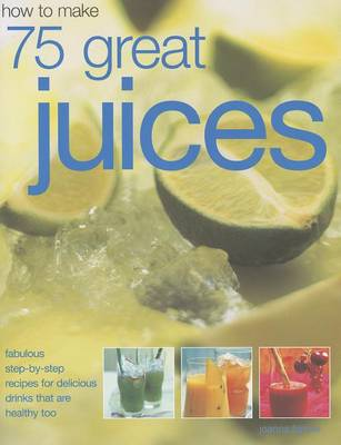 How to Make 75 Great Juices by Joanna Farrow
