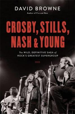 Crosby, Stills, Nash and Young: The Wild, Definitive Saga of Rock's Greatest Supergroup by David Browne