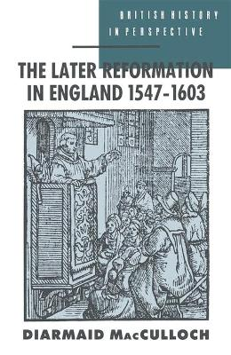 The Later Reformation in England, 1547-1603 by Diarmaid MacCulloch