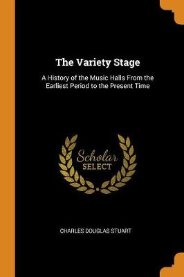 The Variety Stage: A History of the Music Halls from the Earliest Period to the Present Time by Charles Douglas Stuart