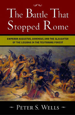 The The Battle That Stopped Rome: Emperor Augustus, Arminius, and the Slaughter of the Legions in the Teutoburg Forest by Peter S. Wells