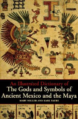 An Illustrated Dictionary of the Gods and Symbols of Ancient Mexico and the Maya by Mary Miller