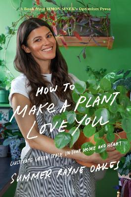 How To Make A Plant Love You: Cultivating Your Personal Green Space by Summer Rayne Oakes