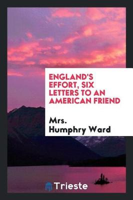 England's Effort, Six Letters to an American Friend by Mrs Humphry Ward