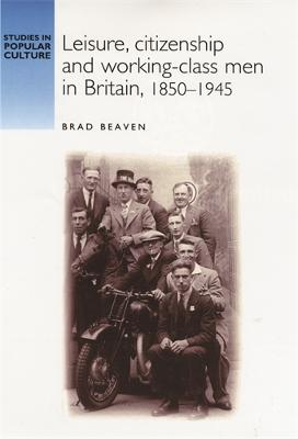 Leisure, Citizenship and Working-Class Men in Britain, 1850-1940 by Brad Beaven