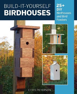 Build-It-Yourself Birdhouses: 25+ DIY Birdhouses and Bird Feeders by Chris Peterson