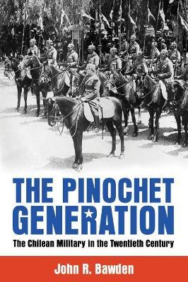 The Pinochet Generation by John R. Bawden