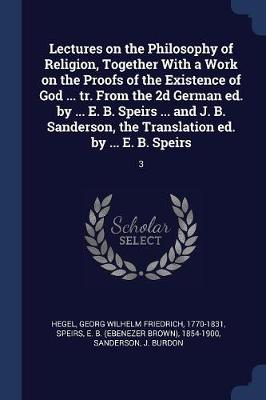 Lectures on the Philosophy of Religion, Together with a Work on the Proofs of the Existence of God ... Tr. from the 2D German Ed. by ... E. B. Speirs ... and J. B. Sanderson, the Translation Ed. by ... E. B. Speirs by Georg Wilhelm Friedrich Hegel