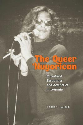 The Queer Nuyorican: Racialized Sexualities and Aesthetics in Loisaida book