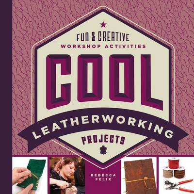 Cool Leatherworking Projects: Fun & Creative Workshop Activities by Rebecca Felix