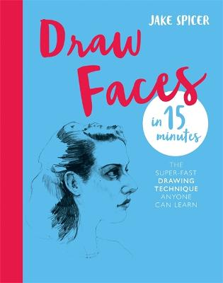Draw Faces in 15 Minutes: Amaze your friends with your portrait skills by Jake Spicer