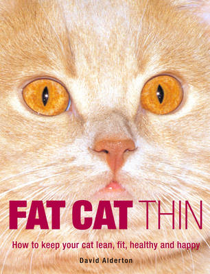 Fat Cat Thin: How to Keep Your Cat Lean, Fit, Healthy and Happy by David Alderton