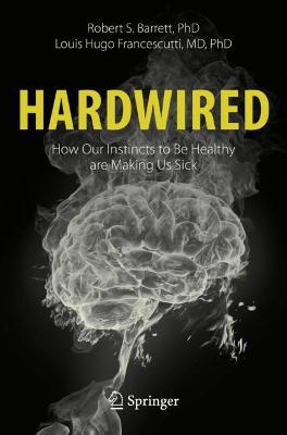 Hardwired: How Our Instincts to Be Healthy are Making Us Sick by Robert S. Barrett