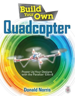Build Your Own Quadcopter: Power Up Your Designs with the Parallax Elev-8 by Donald Norris