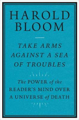 Take Arms Against a Sea of Troubles: The Power of the Reader's Mind over a Universe of Death by Harold Bloom